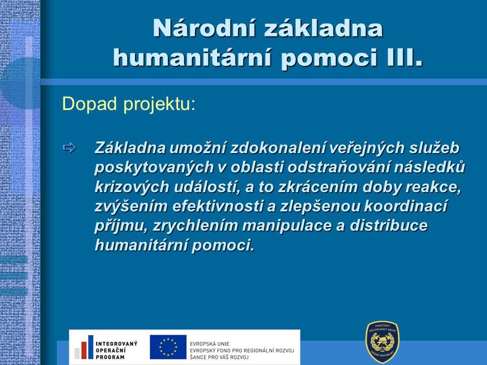 Národní základna humanitární pomoci III. Dopad projektu:  Základna umožní zdokonalení veřejných služeb poskytovaných v oblasti odstraňování následků