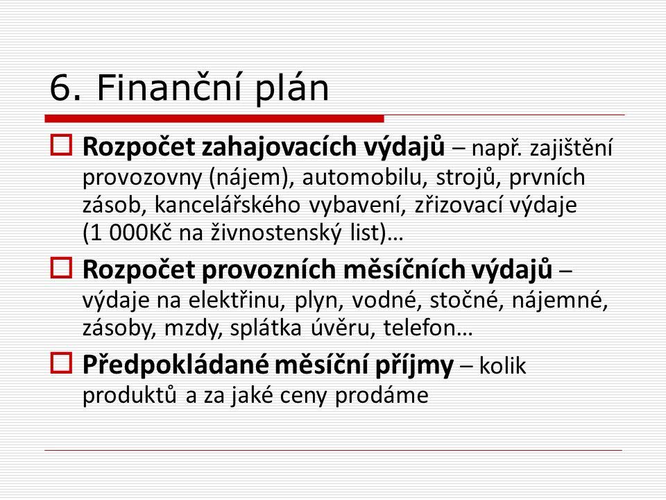 6. Finanční plán  Rozpočet zahajovacích výdajů – např. zajištění provozovny (nájem), automobilu, strojů, prvních zásob, kancelářského vybavení, zřizo