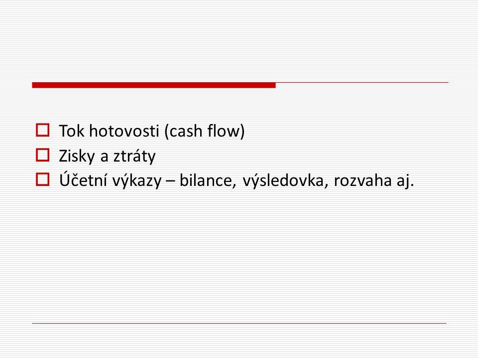  Tok hotovosti (cash flow)  Zisky a ztráty  Účetní výkazy – bilance, výsledovka, rozvaha aj.