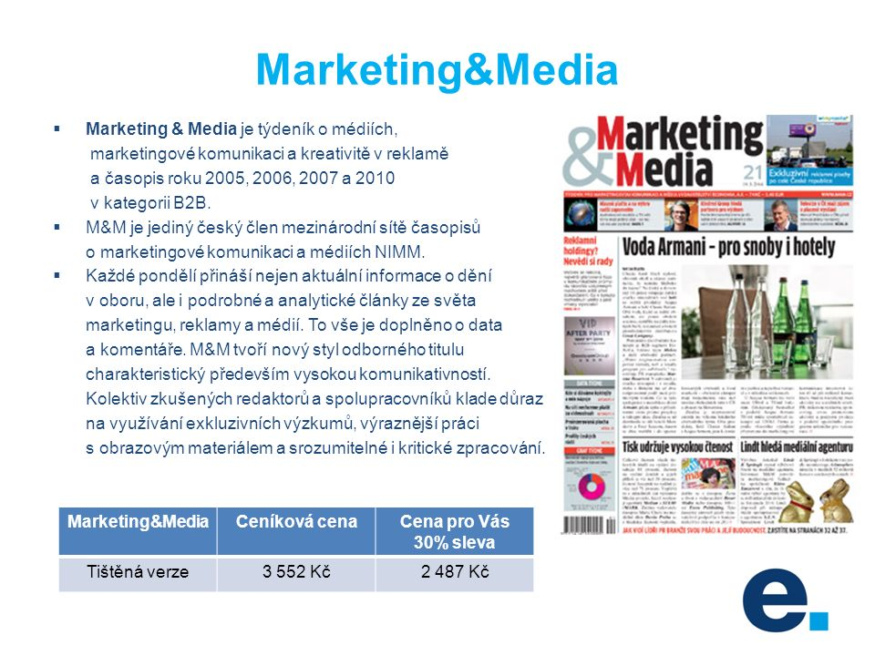 Marketing&Media  Marketing & Media je týdeník o médiích, marketingové komunikaci a kreativitě v reklamě a časopis roku 2005, 2006, 2007 a 2010 v kategorii B2B.