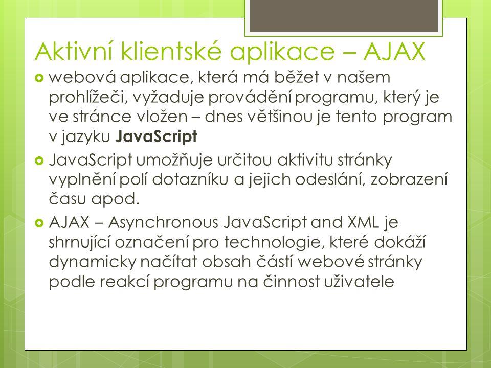 Aktivní klientské aplikace – AJAX  webová aplikace, která má běžet v našem prohlížeči, vyžaduje provádění programu, který je ve stránce vložen – dnes většinou je tento program v jazyku JavaScript  JavaScript umožňuje určitou aktivitu stránky vyplnění polí dotazníku a jejich odeslání, zobrazení času apod.