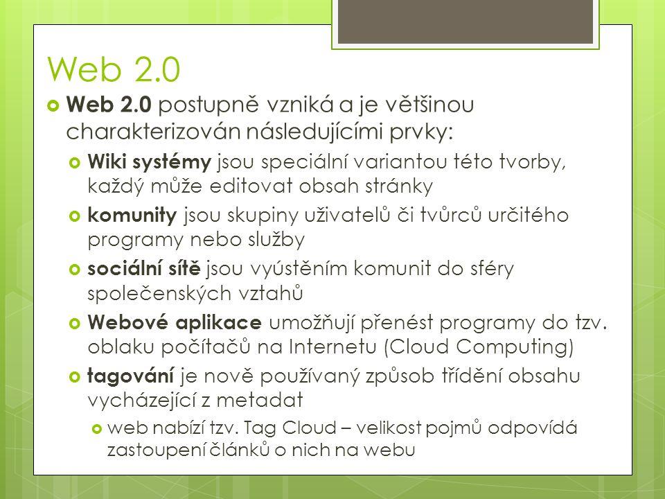 Web 2.0  Web 2.0 postupně vzniká a je většinou charakterizován následujícími prvky:  Wiki systémy jsou speciální variantou této tvorby, každý může editovat obsah stránky  komunity jsou skupiny uživatelů či tvůrců určitého programy nebo služby  sociální sítě jsou vyústěním komunit do sféry společenských vztahů  Webové aplikace umožňují přenést programy do tzv.