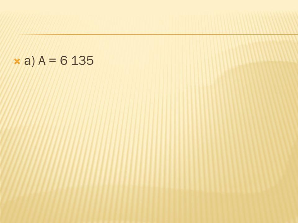  a) A = 6 135