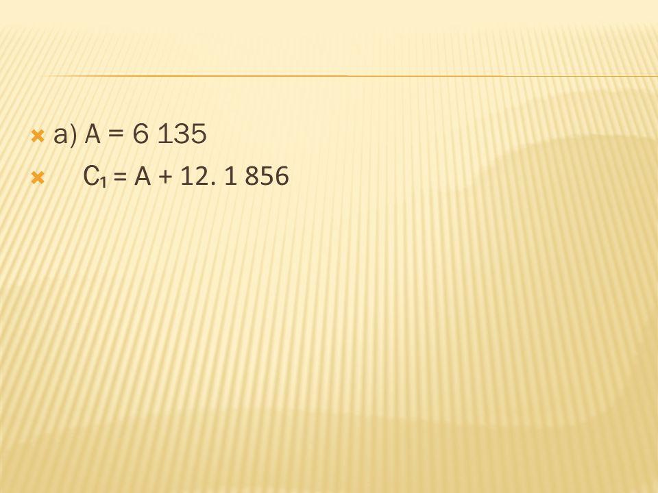  a) A = 6 135  C ₁ = A + 12. 1 856 = 28 407