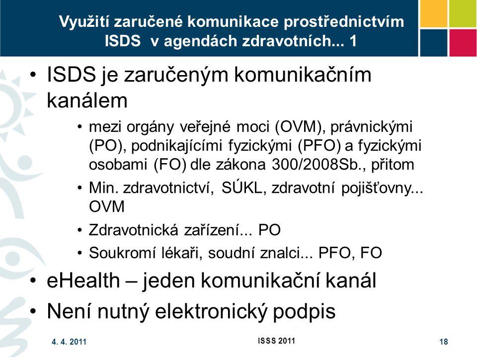 4. 4. 2011 ISSS 2011 18 Využití zaručené komunikace prostřednictvím ISDS v agendách zdravotních... 1 ISDS je zaručeným komunikačním kanálem mezi orgán