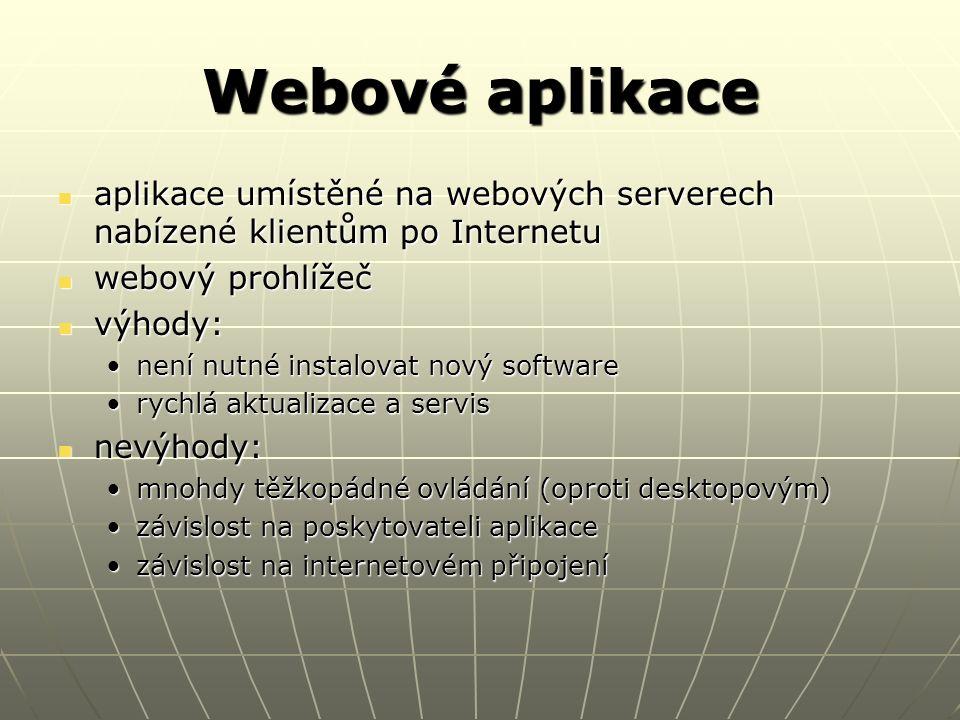Webové aplikace aplikace umístěné na webových serverech nabízené klientům po Internetu aplikace umístěné na webových serverech nabízené klientům po Internetu webový prohlížeč webový prohlížeč výhody: výhody: není nutné instalovat nový softwarenení nutné instalovat nový software rychlá aktualizace a servisrychlá aktualizace a servis nevýhody: nevýhody: mnohdy těžkopádné ovládání (oproti desktopovým)mnohdy těžkopádné ovládání (oproti desktopovým) závislost na poskytovateli aplikacezávislost na poskytovateli aplikace závislost na internetovém připojenízávislost na internetovém připojení