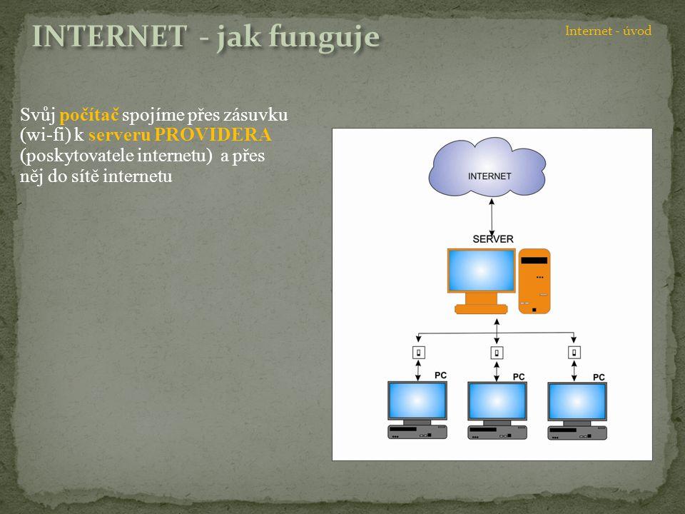 Svůj počítač spojíme přes zásuvku (wi-fi) k serveru PROVIDERA (poskytovatele internetu) a přes něj do sítě internetu Internet - úvod