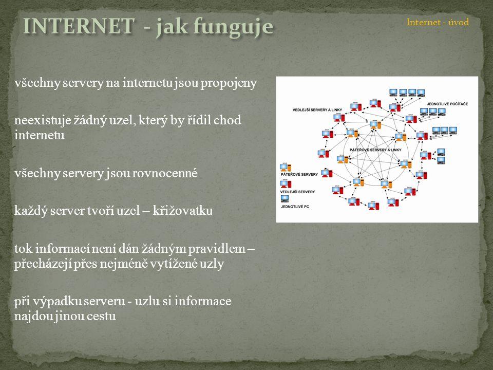 všechny servery na internetu jsou propojeny neexistuje žádný uzel, který by řídil chod internetu všechny servery jsou rovnocenné každý server tvoří uzel – křižovatku tok informací není dán žádným pravidlem – přecházejí přes nejméně vytížené uzly při výpadku serveru - uzlu si informace najdou jinou cestu Internet - úvod
