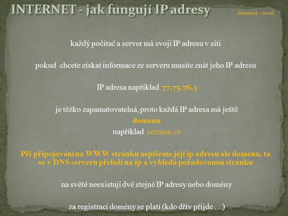 každý počítač a server má svoji IP adresu v síti pokud chcete získat informace ze serveru musíte znát jeho IP adresu IP adresa například 77.75.76.3 je těžko zapamatovatelná, proto každá IP adresa má ještě doménu například seznam.cz Při připojování na WWW stránku nepíšeme její ip adresu ale doménu, ta se v DNS serveru přeloží na ip a vyhledá požadovanou stránku na světě neexistují dvě stejné IP adresy nebo domény za registraci domény se platí (kdo dřív přijde …) Internet - úvod