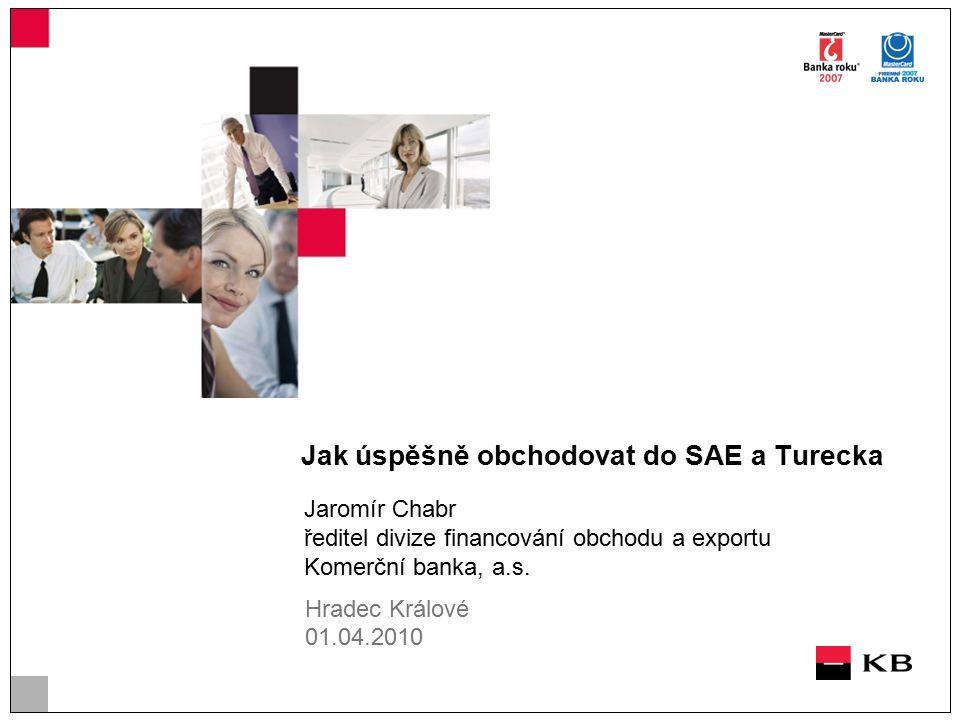 Jak úspěšně obchodovat do SAE a Turecka Jaromír Chabr ředitel divize financování obchodu a exportu Komerční banka, a.s.