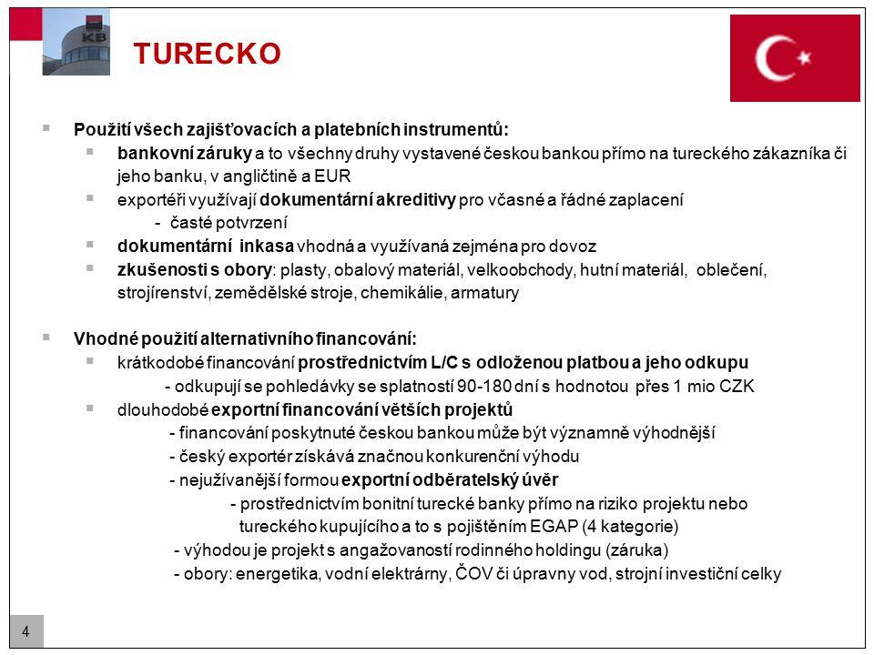 4 TURECKO  Použití všech zajišťovacích a platebních instrumentů:  bankovní záruky a to všechny druhy vystavené českou bankou přímo na tureckého zákazníka či jeho banku, v angličtině a EUR  exportéři využívají dokumentární akreditivy pro včasné a řádné zaplacení - časté potvrzení  dokumentární inkasa vhodná a využívaná zejména pro dovoz  zkušenosti s obory: plasty, obalový materiál, velkoobchody, hutní materiál, oblečení, strojírenství, zemědělské stroje, chemikálie, armatury  Vhodné použití alternativního financování:  krátkodobé financování prostřednictvím L/C s odloženou platbou a jeho odkupu - odkupují se pohledávky se splatností 90-180 dní s hodnotou přes 1 mio CZK  dlouhodobé exportní financování větších projektů - financování poskytnuté českou bankou může být významně výhodnější - český exportér získává značnou konkurenční výhodu - nejužívanější formou exportní odběratelský úvěr - prostřednictvím bonitní turecké banky přímo na riziko projektu nebo tureckého kupujícího a to s pojištěním EGAP (4 kategorie) - výhodou je projekt s angažovaností rodinného holdingu (záruka) - obory: energetika, vodní elektrárny, ČOV či úpravny vod, strojní investiční celky