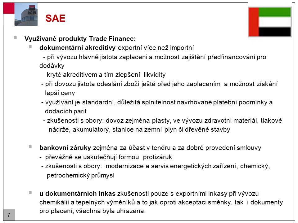 7 SAE  Využívané produkty Trade Finance:  dokumentární akreditivy exportní více než importní - při vývozu hlavně jistota zaplaceni a možnost zajištění předfinancování pro dodávky kryté akreditivem a tím zlepšení likvidity - při dovozu jistota odeslání zboží ještě před jeho zaplacením a možnost získání lepší ceny - využívání je standardní, důležitá splnitelnost navrhované platební podmínky a dodacích parit - zkušenosti s obory: dovoz zejména plasty, ve vývozu zdravotní materiál, tlakové nádrže, akumulátory, stanice na zemní plyn či dřevěné stavby  bankovní záruky zejména za účast v tendru a za dobré provedení smlouvy - převážně se uskutečňují formou protizáruk - zkušenosti s obory: modernizace a servis energetických zařízení, chemický, petrochemický průmysl  u dokumentárních inkas zkušenosti pouze s exportními inkasy při vývozu chemikálií a tepelných výměníků a to jak oproti akceptaci směnky, tak i dokumenty pro placení, všechna byla uhrazena.