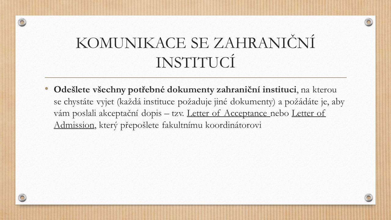 KOMUNIKACE SE ZAHRANIČNÍ INSTITUCÍ Odešlete všechny potřebné dokumenty zahraniční instituci, na kterou se chystáte vyjet (každá instituce požaduje jiné dokumenty) a požádáte je, aby vám poslali akceptační dopis – tzv.