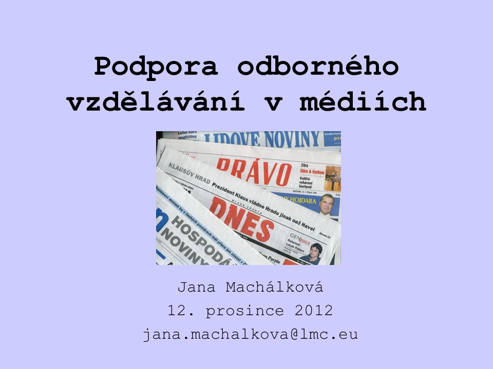 Podpora odborného vzdělávání v médiích Jana Machálková 12. prosince 2012 jana.machalkova@lmc.eu