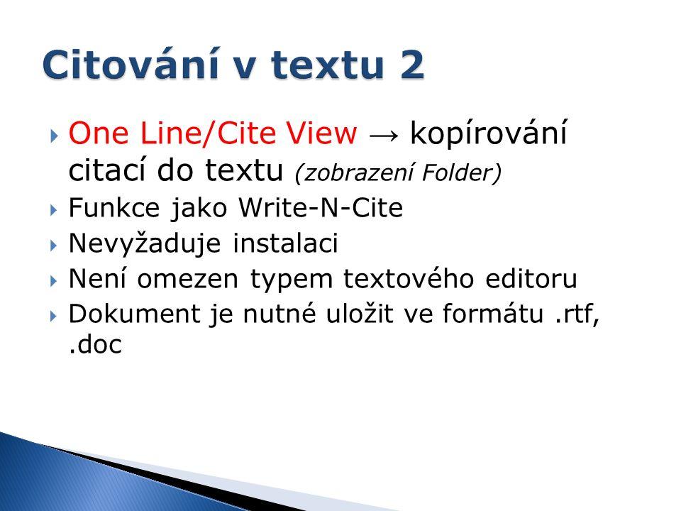  One Line/Cite View → kopírování citací do textu (zobrazení Folder)  Funkce jako Write-N-Cite  Nevyžaduje instalaci  Není omezen typem textového editoru  Dokument je nutné uložit ve formátu.rtf,.doc