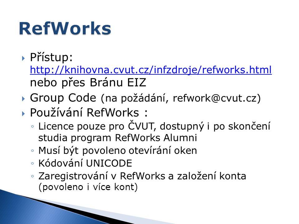  Přístup: http://knihovna.cvut.cz/infzdroje/refworks.html nebo přes Bránu EIZ http://knihovna.cvut.cz/infzdroje/refworks.html  Group Code (na požádání, refwork@cvut.cz)  Používání RefWorks : ◦Licence pouze pro ČVUT, dostupný i po skončení studia program RefWorks Alumni ◦Musí být povoleno otevírání oken ◦Kódování UNICODE ◦Zaregistrování v RefWorks a založení konta (povoleno i více kont)