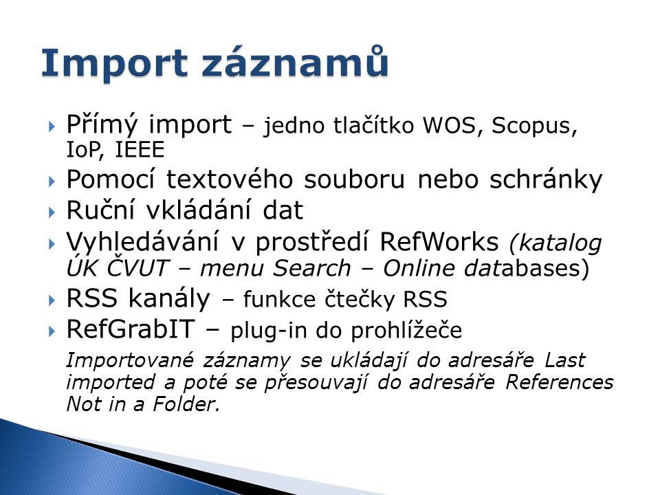  Přímý import – jedno tlačítko WOS, Scopus, IoP, IEEE  Pomocí textového souboru nebo schránky  Ruční vkládání dat  Vyhledávání v prostředí RefWorks (katalog ÚK ČVUT – menu Search – Online databases)  RSS kanály – funkce čtečky RSS  RefGrabIT – plug-in do prohlížeče Importované záznamy se ukládají do adresáře Last imported a poté se přesouvají do adresáře References Not in a Folder.