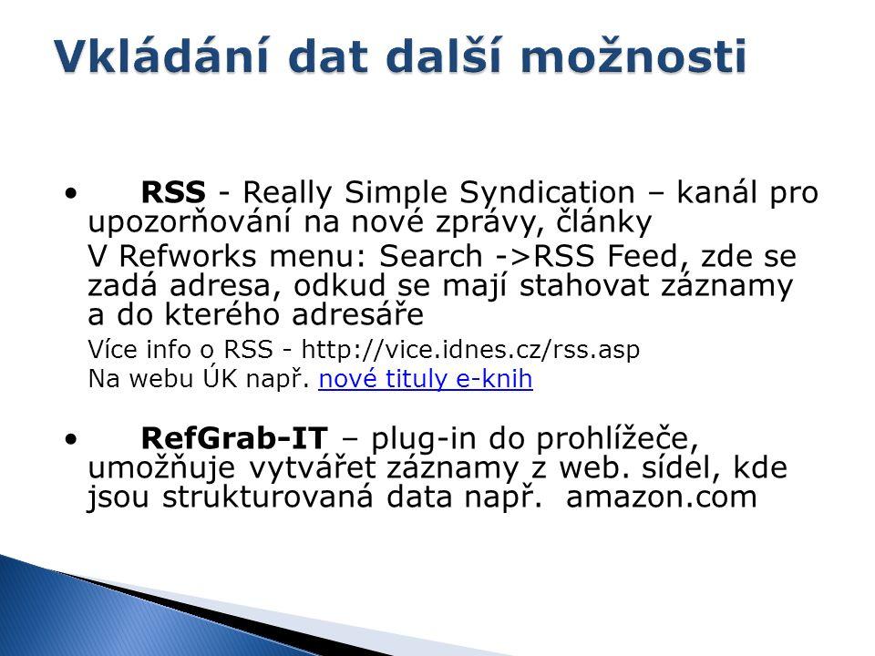 RSS - Really Simple Syndication – kanál pro upozorňování na nové zprávy, články V Refworks menu: Search ->RSS Feed, zde se zadá adresa, odkud se mají stahovat záznamy a do kterého adresáře Více info o RSS - http://vice.idnes.cz/rss.asp Na webu ÚK např.