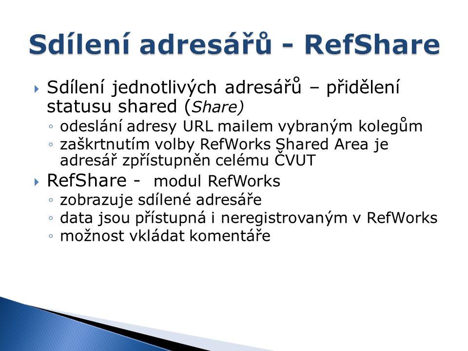  Sdílení jednotlivých adresářů – přidělení statusu shared ( Share) ◦odeslání adresy URL mailem vybraným kolegům ◦zaškrtnutím volby RefWorks Shared Area je adresář zpřístupněn celému ČVUT  RefShare - modul RefWorks ◦zobrazuje sdílené adresáře ◦data jsou přístupná i neregistrovaným v RefWorks ◦možnost vkládat komentáře