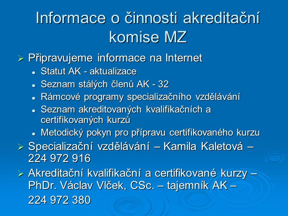 Informace o činnosti akreditační komise MZ  Připravujeme informace na Internet Statut AK - aktualizace Statut AK - aktualizace Seznam stálých členů AK - 32 Seznam stálých členů AK - 32 Rámcové programy specializačního vzdělávání Rámcové programy specializačního vzdělávání Seznam akreditovaných kvalifikačních a certifikovaných kurzů Seznam akreditovaných kvalifikačních a certifikovaných kurzů Metodický pokyn pro přípravu certifikovaného kurzu Metodický pokyn pro přípravu certifikovaného kurzu  Specializační vzdělávání – Kamila Kaletová – 224 972 916  Akreditační kvalifikační a certifikované kurzy – PhDr.