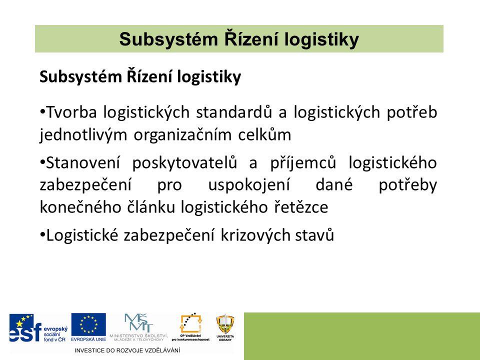 Tvorba logistických standardů a logistických potřeb jednotlivým organizačním celkům Stanovení poskytovatelů a příjemců logistického zabezpečení pro uspokojení dané potřeby konečného článku logistického řetězce Logistické zabezpečení krizových stavů Subsystém Řízení logistiky