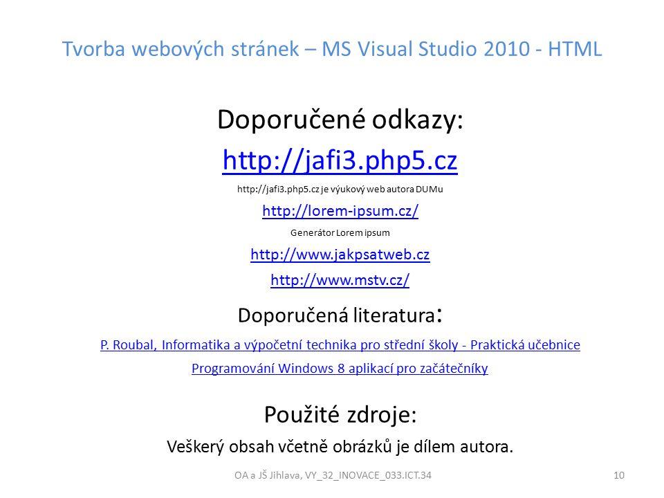 Tvorba webových stránek – MS Visual Studio 2010 - HTML OA a JŠ Jihlava, VY_32_INOVACE_033.ICT.34 10 Doporučené odkazy: http://jafi3.php5.cz http://jafi3.php5.cz je výukový web autora DUMu http://lorem-ipsum.cz/ Generátor Lorem ipsum http://www.jakpsatweb.cz http://www.mstv.cz/ Doporučená literatura : P.