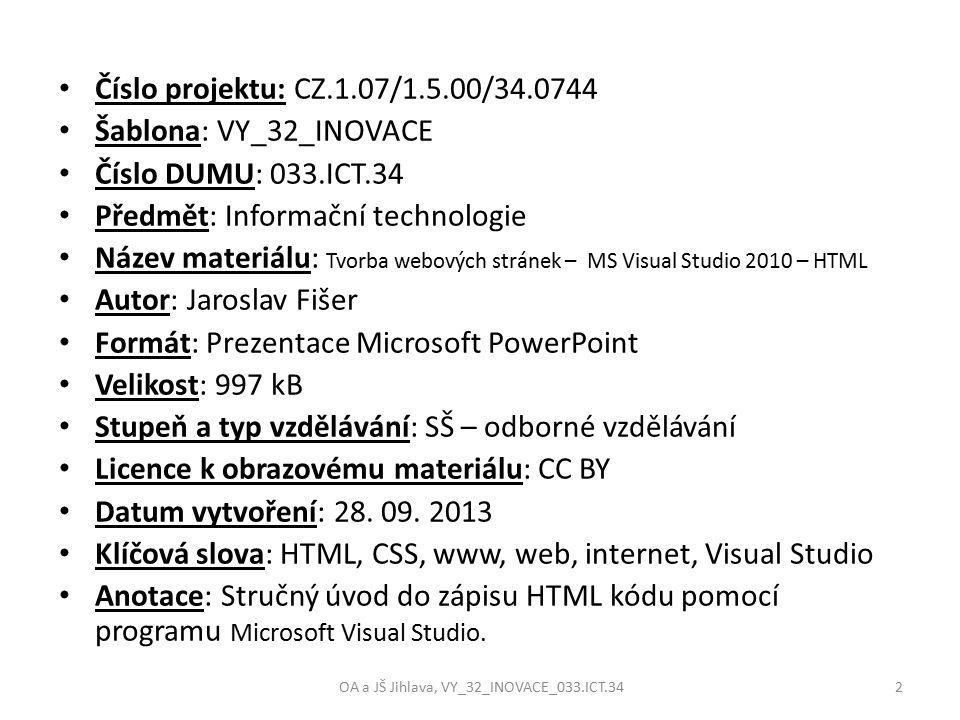 Číslo projektu: CZ.1.07/1.5.00/34.0744 Šablona: VY_32_INOVACE Číslo DUMU: 033.ICT.34 Předmět: Informační technologie Název materiálu: Tvorba webových stránek – MS Visual Studio 2010 – HTML Autor: Jaroslav Fišer Formát: Prezentace Microsoft PowerPoint Velikost: 997 kB Stupeň a typ vzdělávání: SŠ – odborné vzdělávání Licence k obrazovému materiálu: CC BY Datum vytvoření: 28.