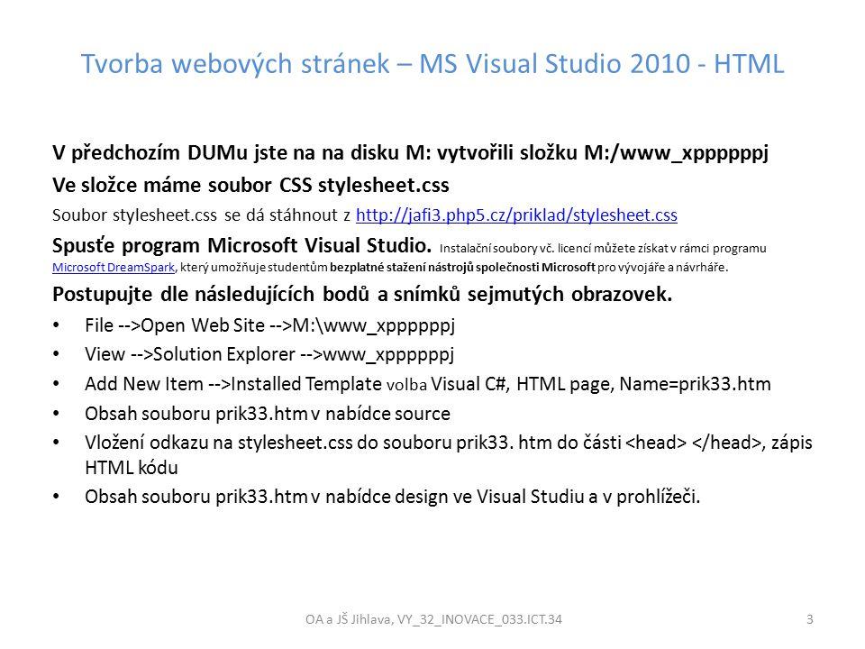 Tvorba webových stránek – MS Visual Studio 2010 - HTML OA a JŠ Jihlava, VY_32_INOVACE_033.ICT.34 3 V předchozím DUMu jste na na disku M: vytvořili složku M:/www_xppppppj Ve složce máme soubor CSS stylesheet.css Soubor stylesheet.css se dá stáhnout z http://jafi3.php5.cz/priklad/stylesheet.csshttp://jafi3.php5.cz/priklad/stylesheet.css Spusťe program Microsoft Visual Studio.
