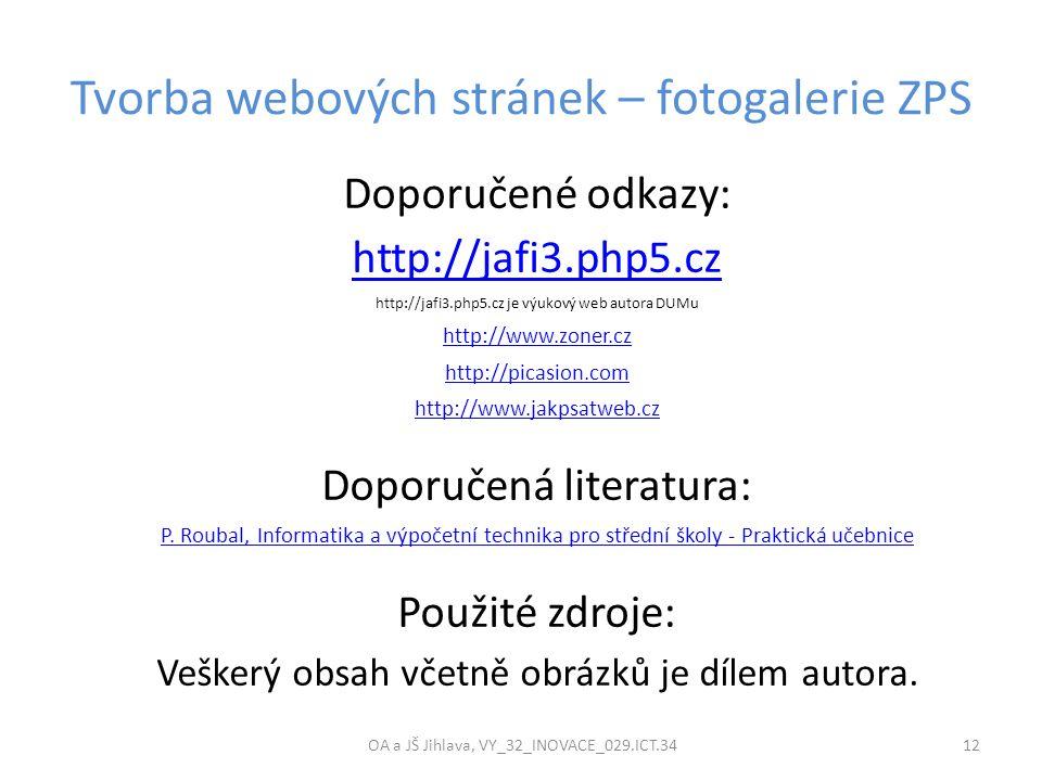 Tvorba webových stránek – fotogalerie ZPS OA a JŠ Jihlava, VY_32_INOVACE_029.ICT.34 12 Doporučené odkazy: http://jafi3.php5.cz http://jafi3.php5.cz je výukový web autora DUMu http://www.zoner.cz http://picasion.com http://www.jakpsatweb.cz Doporučená literatura: P.