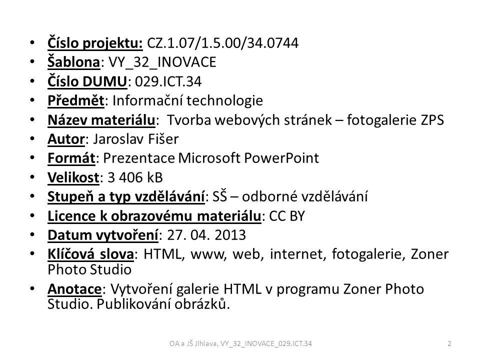 Číslo projektu: CZ.1.07/1.5.00/34.0744 Šablona: VY_32_INOVACE Číslo DUMU: 029.ICT.34 Předmět: Informační technologie Název materiálu: Tvorba webových stránek – fotogalerie ZPS Autor: Jaroslav Fišer Formát: Prezentace Microsoft PowerPoint Velikost: 3 406 kB Stupeň a typ vzdělávání: SŠ – odborné vzdělávání Licence k obrazovému materiálu: CC BY Datum vytvoření: 27.