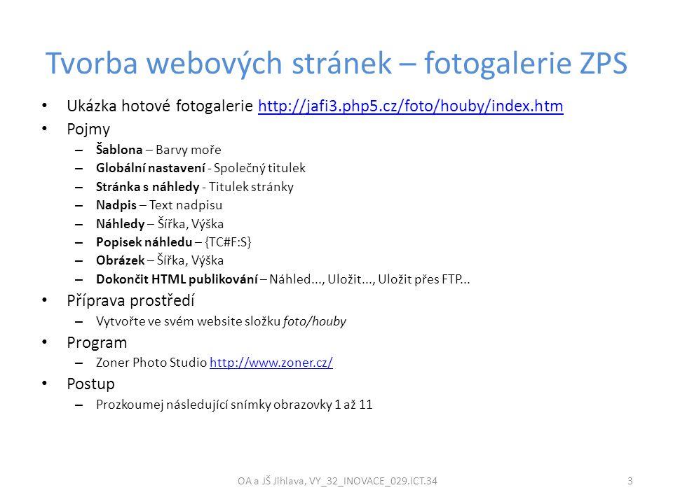 Tvorba webových stránek – fotogalerie ZPS OA a JŠ Jihlava, VY_32_INOVACE_029.ICT.34 3 Ukázka hotové fotogalerie http://jafi3.php5.cz/foto/houby/index.htmhttp://jafi3.php5.cz/foto/houby/index.htm Pojmy – Šablona – Barvy moře – Globální nastavení - Společný titulek – Stránka s náhledy - Titulek stránky – Nadpis – Text nadpisu – Náhledy – Šířka, Výška – Popisek náhledu – {TC#F:S} – Obrázek – Šířka, Výška – Dokončit HTML publikování – Náhled..., Uložit..., Uložit přes FTP...