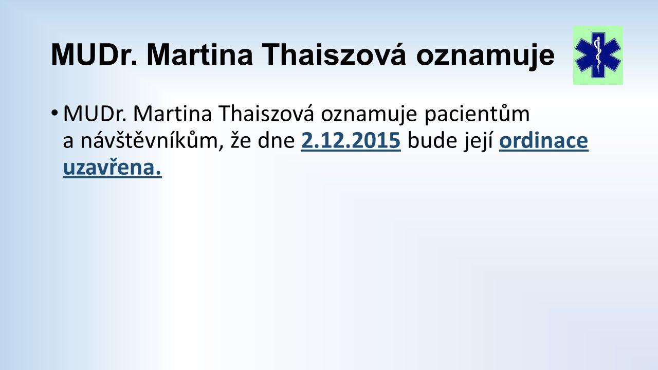 MUDr. Martina Thaiszová oznamuje MUDr. Martina Thaiszová oznamuje pacientům a návštěvníkům, že dne 2.12.2015 bude její ordinace uzavřena.