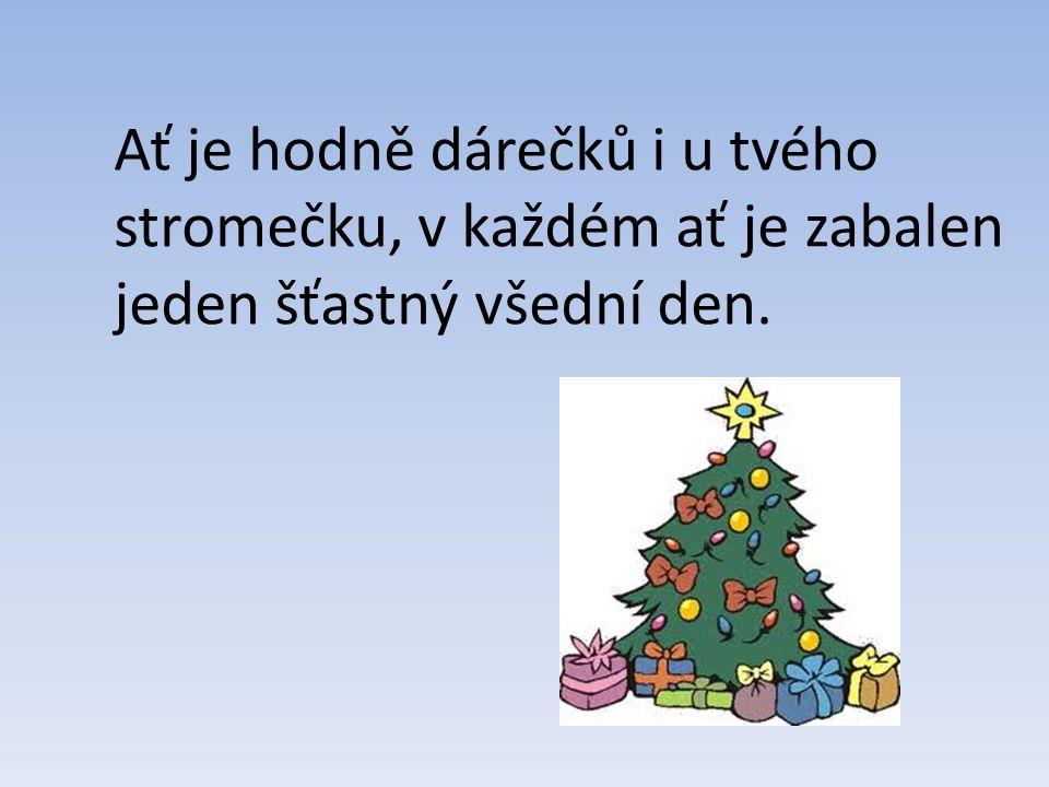 Ať je hodně dárečků i u tvého stromečku, v každém ať je zabalen jeden šťastný všední den.