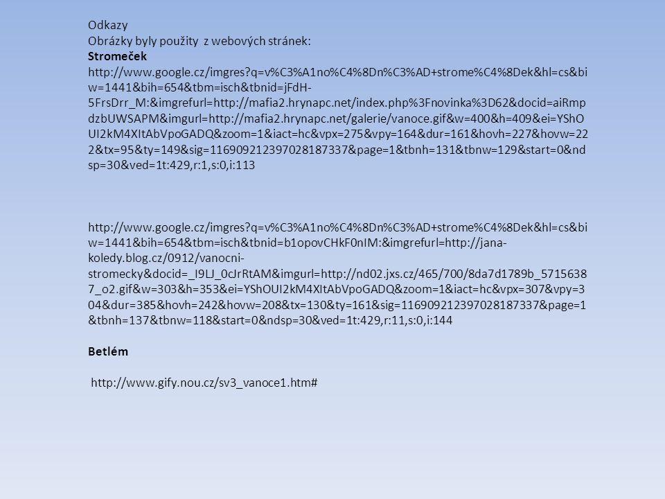 Odkazy Obrázky byly použity z webových stránek: Stromeček http://www.google.cz/imgres q=v%C3%A1no%C4%8Dn%C3%AD+strome%C4%8Dek&hl=cs&bi w=1441&bih=654&tbm=isch&tbnid=jFdH- 5FrsDrr_M:&imgrefurl=http://mafia2.hrynapc.net/index.php%3Fnovinka%3D62&docid=aiRmp dzbUWSAPM&imgurl=http://mafia2.hrynapc.net/galerie/vanoce.gif&w=400&h=409&ei=YShO UI2kM4XItAbVpoGADQ&zoom=1&iact=hc&vpx=275&vpy=164&dur=161&hovh=227&hovw=22 2&tx=95&ty=149&sig=116909212397028187337&page=1&tbnh=131&tbnw=129&start=0&nd sp=30&ved=1t:429,r:1,s:0,i:113 http://www.google.cz/imgres q=v%C3%A1no%C4%8Dn%C3%AD+strome%C4%8Dek&hl=cs&bi w=1441&bih=654&tbm=isch&tbnid=b1opovCHkF0nIM:&imgrefurl=http://jana- koledy.blog.cz/0912/vanocni- stromecky&docid=_I9LJ_0cJrRtAM&imgurl=http://nd02.jxs.cz/465/700/8da7d1789b_5715638 7_o2.gif&w=303&h=353&ei=YShOUI2kM4XItAbVpoGADQ&zoom=1&iact=hc&vpx=307&vpy=3 04&dur=385&hovh=242&hovw=208&tx=130&ty=161&sig=116909212397028187337&page=1 &tbnh=137&tbnw=118&start=0&ndsp=30&ved=1t:429,r:11,s:0,i:144 Betlém http://www.gify.nou.cz/sv3_vanoce1.htm#