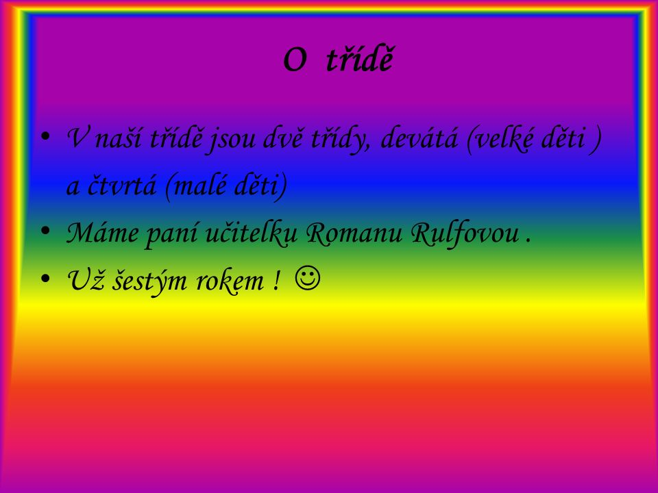 O třídě V naší třídě jsou dvě třídy, devátá (velké děti ) a čtvrtá (malé děti) Máme paní učitelku Romanu Rulfovou.