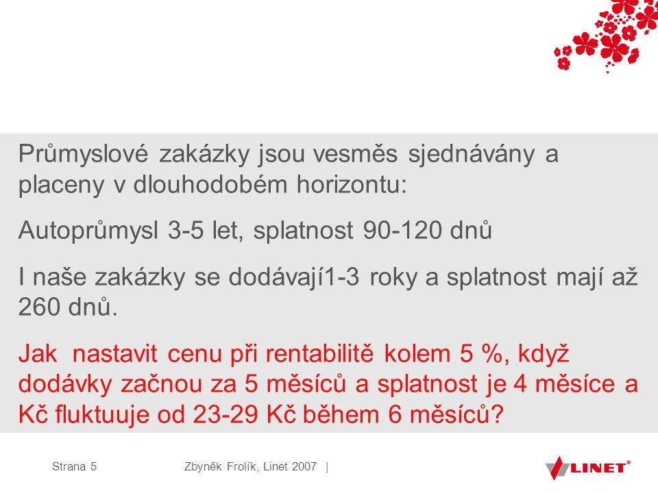 Zbyněk Frolík, Linet 2007 |Strana 5 Průmyslové zakázky jsou vesměs sjednávány a placeny v dlouhodobém horizontu: Autoprůmysl 3-5 let, splatnost 90-120 dnů I naše zakázky se dodávají1-3 roky a splatnost mají až 260 dnů.