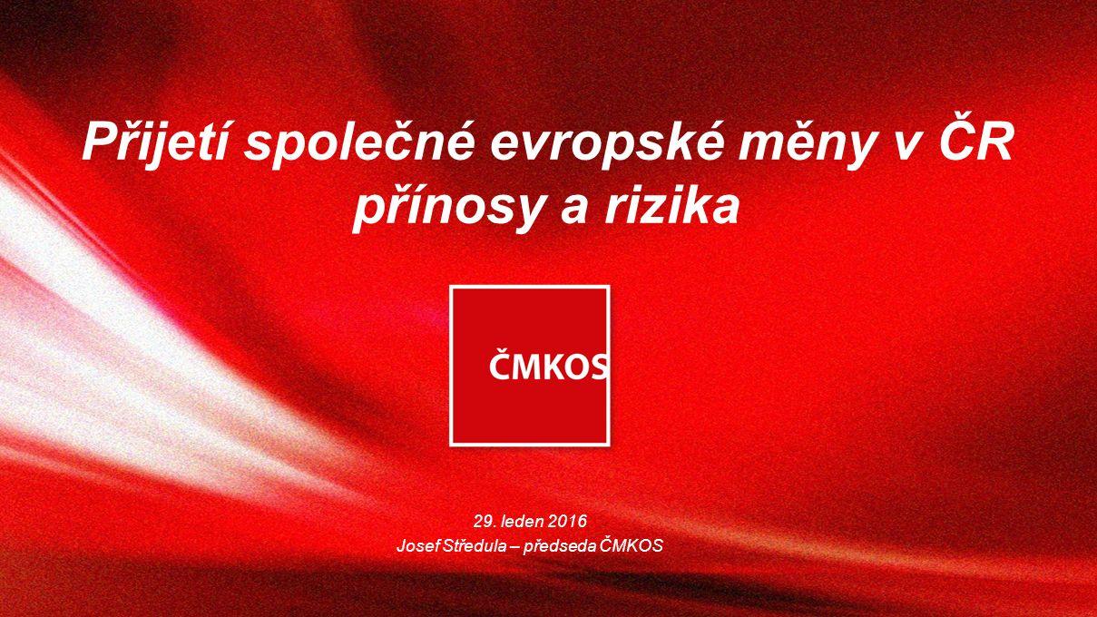 Přijetí společné evropské měny v ČR přínosy a rizika 29. leden 2016 Josef Středula – předseda ČMKOS