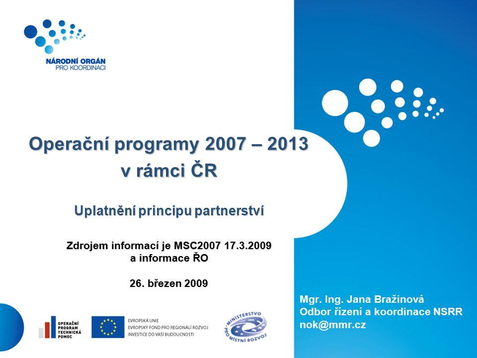 1 Operační programy 2007 – 2013 v rámci ČR Uplatnění principu partnerství Zdrojem informací je MSC2007 17.3.2009 a informace ŘO 26.
