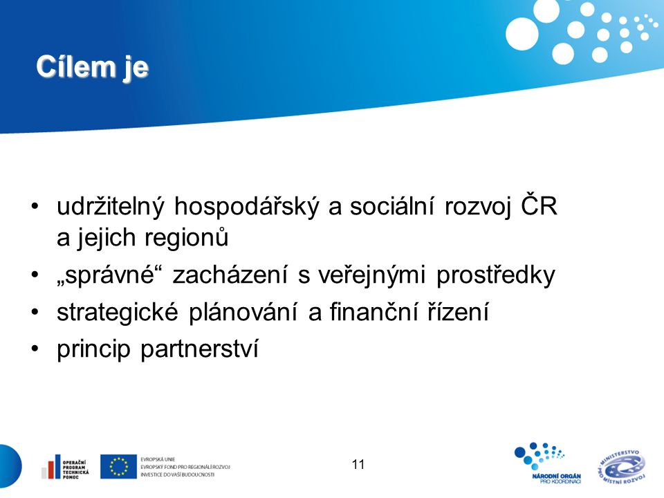 """11 Cílem je udržitelný hospodářský a sociální rozvoj ČR a jejich regionů """"správné zacházení s veřejnými prostředky strategické plánování a finanční řízení princip partnerství"""