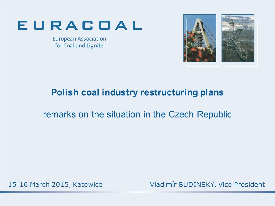 Polish coal industry restructuring plans remarks on the situation in the Czech Republic Vladimír BUDINSKÝ, Vice President15-16 March 2015, Katowice