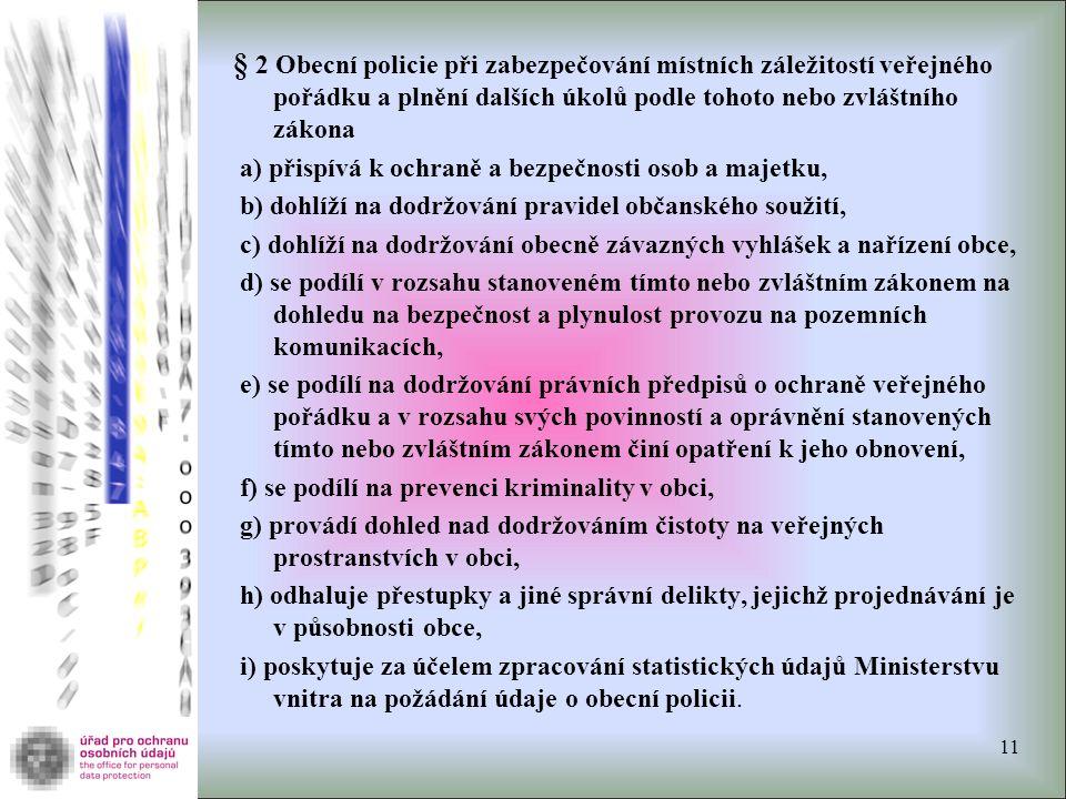 § 2 Obecní policie při zabezpečování místních záležitostí veřejného pořádku a plnění dalších úkolů podle tohoto nebo zvláštního zákona a) přispívá k ochraně a bezpečnosti osob a majetku, b) dohlíží na dodržování pravidel občanského soužití, c) dohlíží na dodržování obecně závazných vyhlášek a nařízení obce, d) se podílí v rozsahu stanoveném tímto nebo zvláštním zákonem na dohledu na bezpečnost a plynulost provozu na pozemních komunikacích, e) se podílí na dodržování právních předpisů o ochraně veřejného pořádku a v rozsahu svých povinností a oprávnění stanovených tímto nebo zvláštním zákonem činí opatření k jeho obnovení, f) se podílí na prevenci kriminality v obci, g) provádí dohled nad dodržováním čistoty na veřejných prostranstvích v obci, h) odhaluje přestupky a jiné správní delikty, jejichž projednávání je v působnosti obce, i) poskytuje za účelem zpracování statistických údajů Ministerstvu vnitra na požádání údaje o obecní policii.