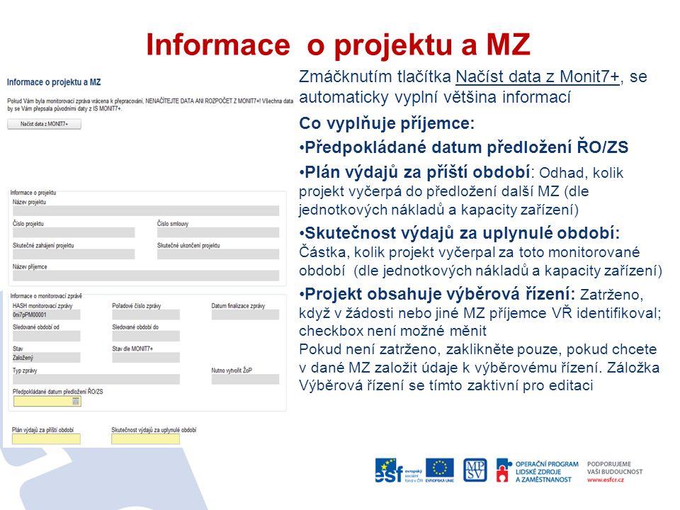 Informace o projektu a MZ Zmáčknutím tlačítka Načíst data z Monit7+, se automaticky vyplní většina informací Co vyplňuje příjemce: Předpokládané datum předložení ŘO/ZS Plán výdajů za příští období: Odhad, kolik projekt vyčerpá do předložení další MZ (dle jednotkových nákladů a kapacity zařízení) Skutečnost výdajů za uplynulé období: Částka, kolik projekt vyčerpal za toto monitorované období (dle jednotkových nákladů a kapacity zařízení) Projekt obsahuje výběrová řízení: Zatrženo, když v žádosti nebo jiné MZ příjemce VŘ identifikoval; checkbox není možné měnit Pokud není zatrženo, zaklikněte pouze, pokud chcete v dané MZ založit údaje k výběrovému řízení.