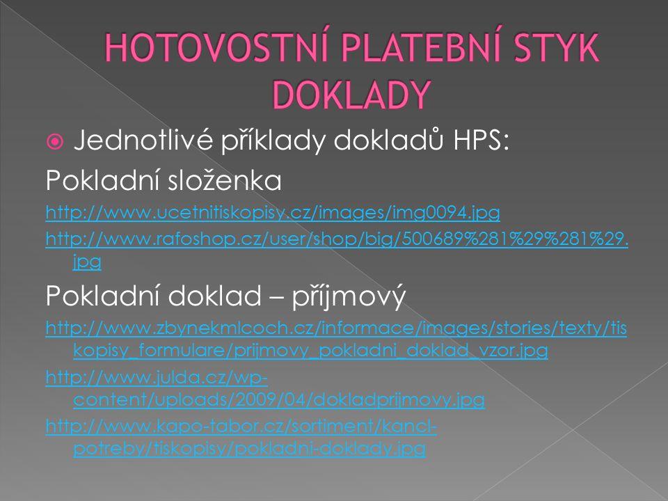 Jednotlivé příklady dokladů HPS: Pokladní doklad – výdajový http://www.zbynekmlcoch.cz/informace/images/stories/texty/tis kopisy_formulare/vydajovy_pokladni_doklad_vzor.jpg http://epravo.alescenek.cz/content/catalog/8590800000642.jpg http://www.optys.cz/data/foto/37/1037_1_l.jpg Poštovní poukázka – složenka http://www.ceskaposta.cz/assets/sluzby/penezni- sluzby/cr/pka7.gif http://www.pre.cz/data/sharedfiles/PRE/Domacnosti/Co-delat- kdyz/jak-platit/vzor-vyplneni-pk-a.jpg http://files.najdiprachy.webnode.cz/200000009- 4f8275177a/908795-c.jpg