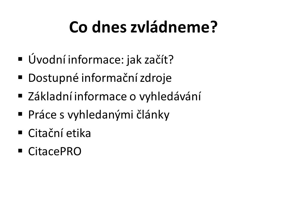 Co dnes zvládneme?  Úvodní informace: jak začít?  Dostupné informační zdroje  Základní informace o vyhledávání  Práce s vyhledanými články  Citač