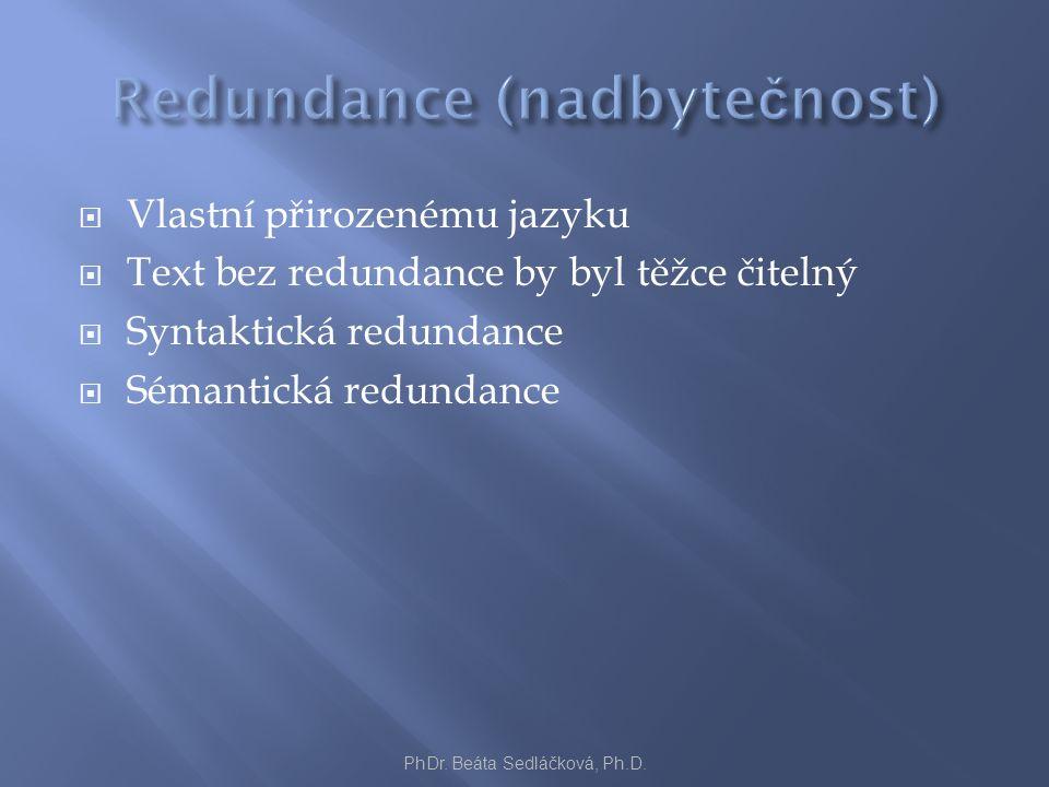  Vlastní přirozenému jazyku  Text bez redundance by byl těžce čitelný  Syntaktická redundance  Sémantická redundance PhDr. Beáta Sedláčková, Ph.D.