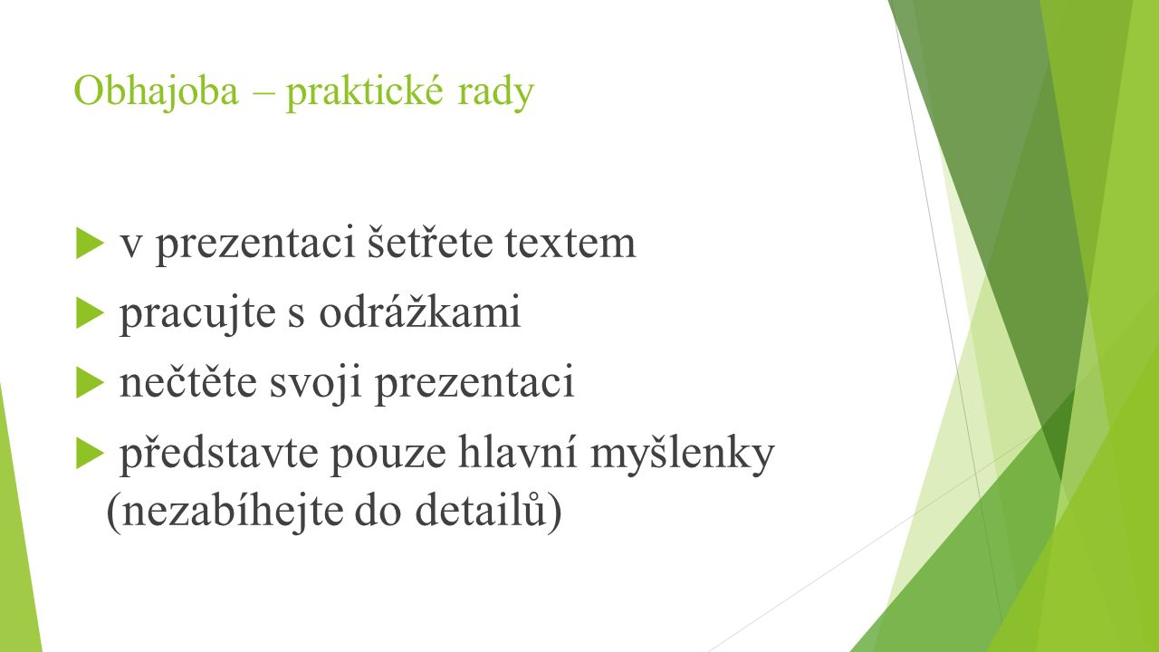 Obhajoba – praktické rady  v prezentaci šetřete textem  pracujte s odrážkami  nečtěte svoji prezentaci  představte pouze hlavní myšlenky (nezabíhe