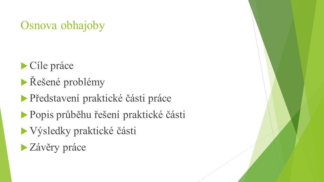 Osnova obhajoby  Cíle práce  Řešené problémy  Představení praktické části práce  Popis průběhu řešení praktické části  Výsledky praktické části  Závěry práce
