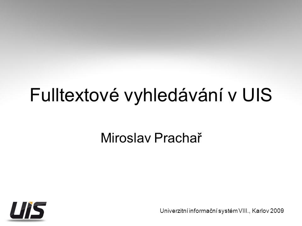 Univerzitní informační systém VIII., Karlov 2009 Fulltextové vyhledávání v UIS Miroslav Prachař