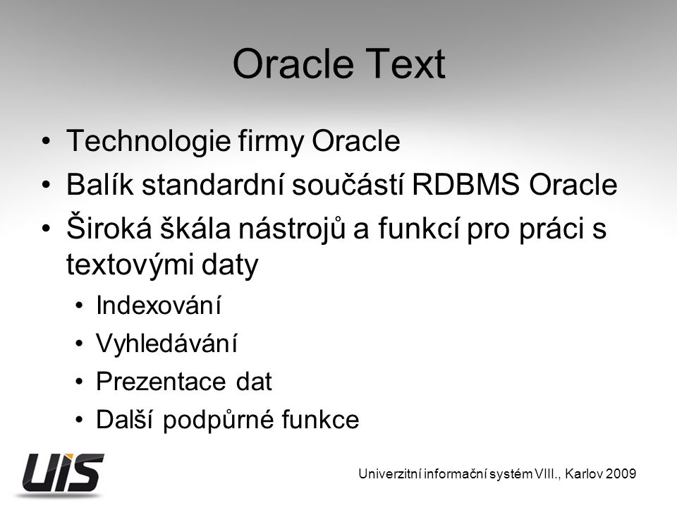 Oracle Text Technologie firmy Oracle Balík standardní součástí RDBMS Oracle Široká škála nástrojů a funkcí pro práci s textovými daty Indexování Vyhledávání Prezentace dat Další podpůrné funkce Univerzitní informační systém VIII., Karlov 2009