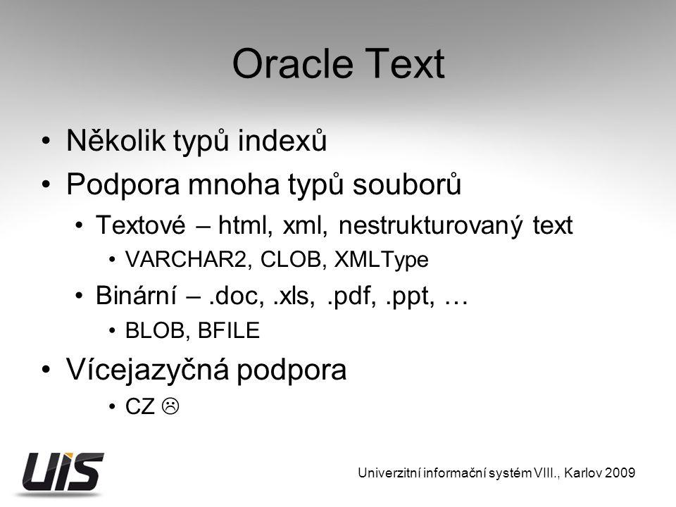 Oracle Text Několik typů indexů Podpora mnoha typů souborů Textové – html, xml, nestrukturovaný text VARCHAR2, CLOB, XMLType Binární –.doc,.xls,.pdf,.ppt, … BLOB, BFILE Vícejazyčná podpora CZ  Univerzitní informační systém VIII., Karlov 2009